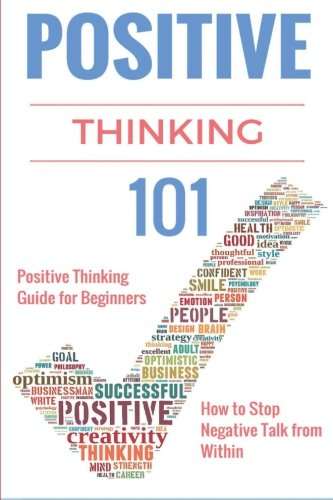 9781517160357: Positive Thinking 101: Positive Thinking for Beginners - Positive Thinking Guide - How to stop Negative Thinking (How to stop Negative Thoughts and ... and Aspirational Book) (Volume 1)
