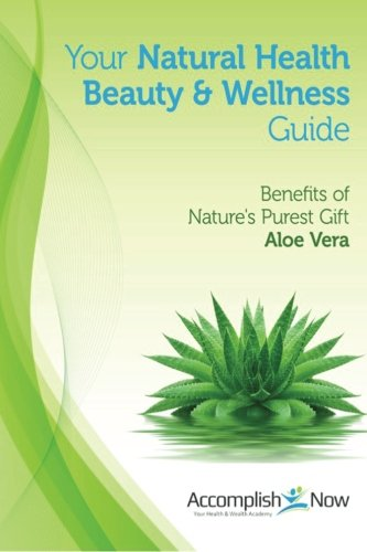 Your Natural Health Beauty and Wellness Guide: Benefits of Nature's Purest Gift Aloe Vera: ...