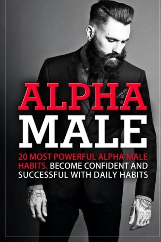 Alpha Male: 20 Most Powerful Alpha Male Habits. Become Confident and Successful With Daily Habits: ...