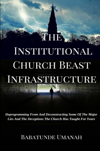 9781517170769: The Institutional Church Beast Infrastructure: Deprogramming From And Deconstructing Some Of The Major Lies And The Deceptions The Church Has Taught For Years