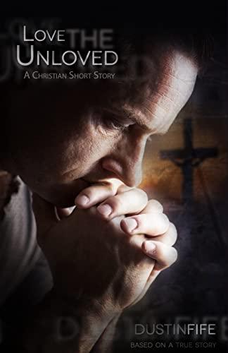 Love the Unloved: A Christian Short Story: Dustin Fife