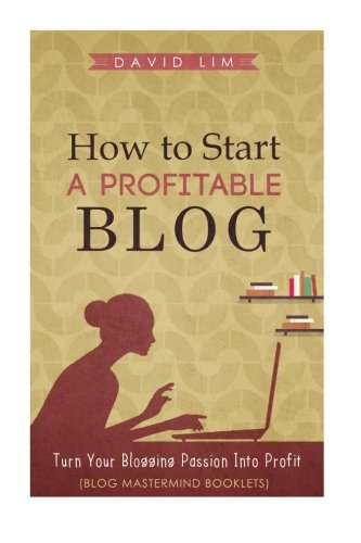 9781517172770: How To Start A Profitable Blog: A Guide To Create Content That Rocks, Build Traffic, And Turn Your Blogging Passion Into Profit (How To Write Blog Posts That Go Viral Without Selling Out)