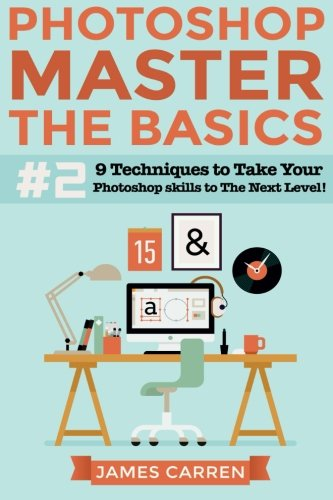 9781517184476: Photoshop - Master The Basics 2: 9 Techniques to Take Your Photoshop Skills to The Next Level