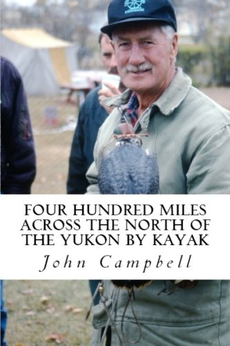 Four Hundred Miles Across the North of the Yukon by Kayak: John Campbell