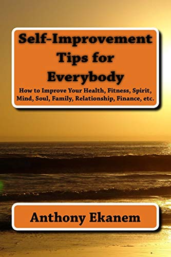 9781517201227: Self-Improvement Tips for Everybody: How to Improve Your Health, Fitness, Spirit, Mind, Soul, Family, Relationship, Finance, etc.