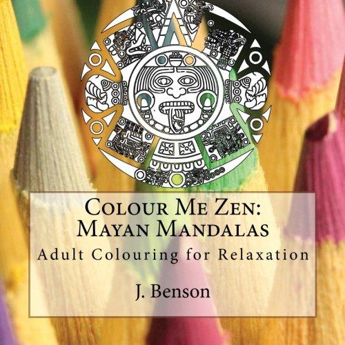 Colour Me Zen: Mayan Mandalas: Adult Colouring: J. Benson