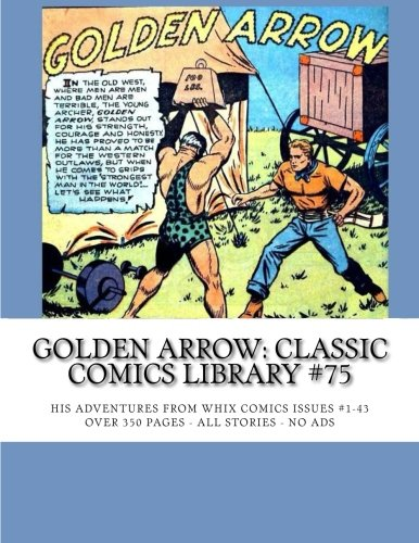 9781517224455: Golden Arrow: Classic Comics Library #75: His Adventures From Whiz Comics #1-43 -- Over 350 Pages -- All Stories - No Ads