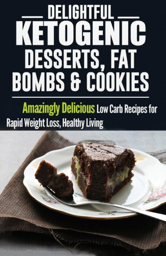 Ketogenic Diet: Delightful Ketogenic Desserts, Fat Bombs & Cookies: Amazingly Delicious Low ...