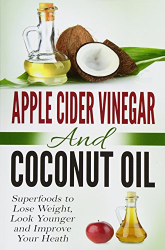 9781517233990: Apple Cider Vinegar and Coconut Oil: Superfoods to Lose Weight, Look Younger and Improve Your Heath