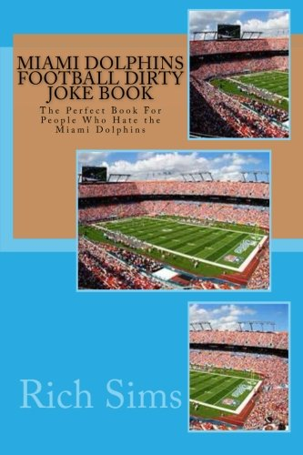 9781517242688: Miami Dolphins Football Dirty Joke Book: The Perfect Book For People Who Hate the Miami Dolphins (NFL Football Joke Books) (Volume 1)