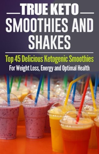 9781517243760: Ketogenic Diet: TRUE KETO Smoothies and Shakes: Top 45 Delicious Ketogenic Smoothies For Weight Loss, Energy and Optimal Health