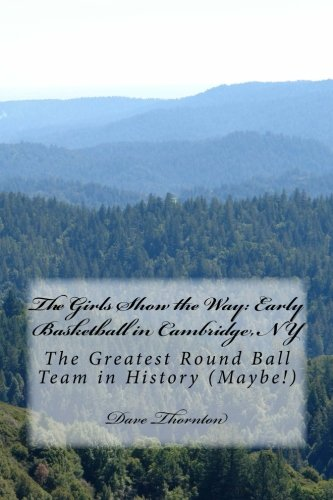 9781517248086: The Girls Show the Way: Early Basketball in Cambridge, NY: The Greatest Round Ball Team in History (Maybe!) (Tales of Old Cambridge) (Volume 25)