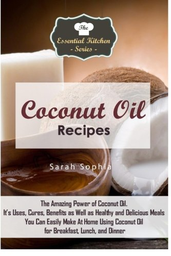 9781517258931: Coconut Oil Recipes: The Amazing Power of Coconut Oil. It's Uses, Cures, Benefits as Well as Healthy and Delicious Meals You Can Easily Make At Home ... (The Essential Kitchen Series) (Volume 78)
