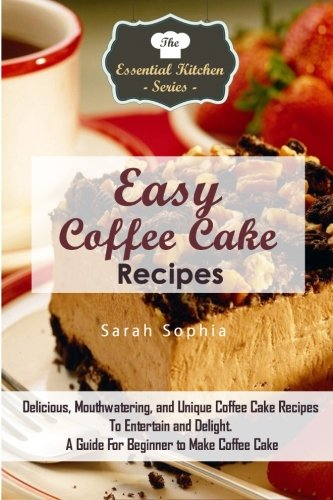 9781517258948: Easy Coffee Cake Recipes: Delicious, Mouthwatering, and Unique Coffee Cake Recipes To Entertain and Delight. A Guide For Beginner to Make Coffee Cake (The Essential Kitchen Series) (Volume 79)