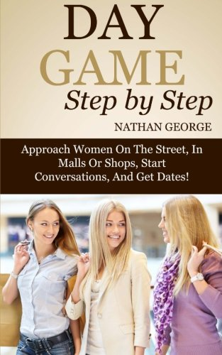 9781517278038: Day Game Step by Step: Approach Women On The Street, In Malls Or Shops, Start Conversations, And Get Dates! (Get More Dates) (Volume 2)