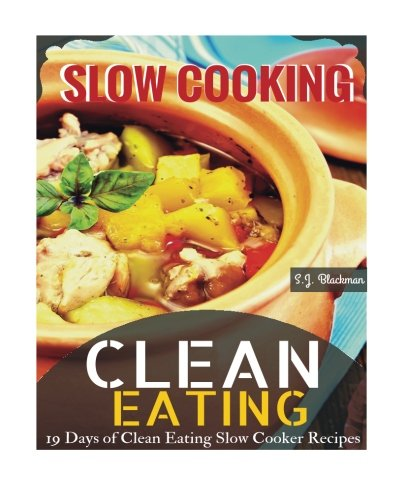 Clean Eating Slowcooking: 19 Days of Clean Eating Slow Cooker Recipes: S. J. Blackman