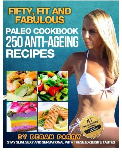 The FIFTY, FIT AND FABULOUS : PALEO COOKBOOK: 250 Anti-Aging Recipes: Beran Parry