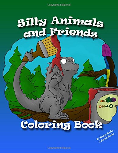 Silly Animals and Friends Coloring Book: 48: W Thorpe