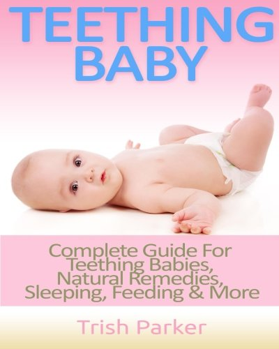 9781517294151: Teething Baby: Complete Guide For Teething Babies, Natural Remedies, Sleeping, Feeding & More