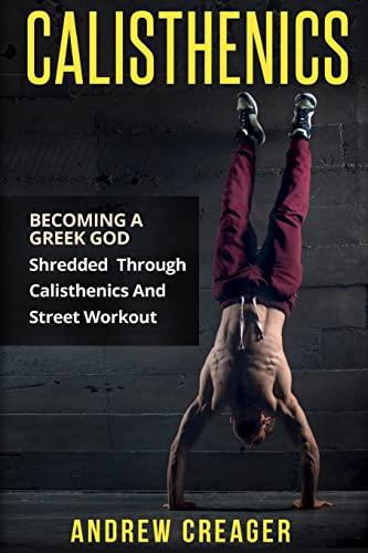 9781517302702: Calisthenics: Becoming A Greek God - Shredded Through Calisthenics And Street Workout