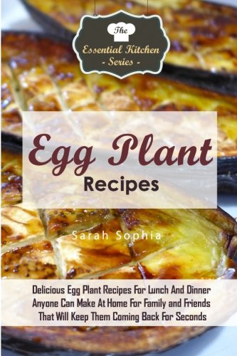 9781517312343: Egg Plant Recipes: Delicious Egg Plant Recipes For Lunch And Dinner Anyone Can Make At Home For Family and Friends That Will Keep Them Coming Back For ... (The Essential Kitchen Series) (Volume 85)