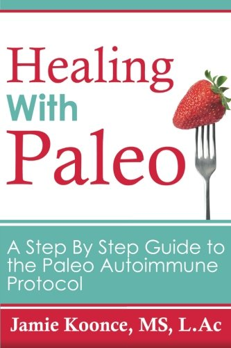 9781517313838: Healing with Paleo: A Step By Step Guide to the Paleo Autoimmune Protocol