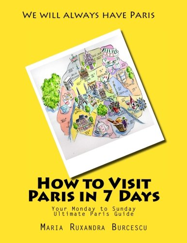 9781517316563: How to Visit Paris in 7 Days: Your Monday to Sunday Ultimate Paris Guide