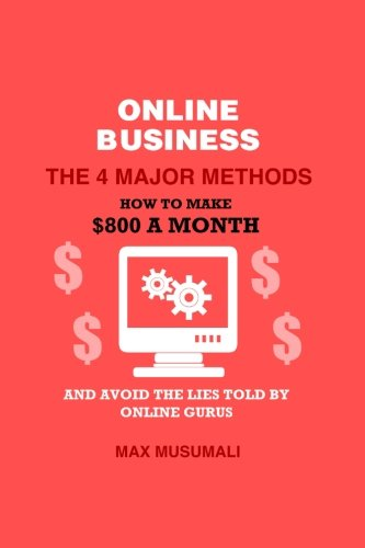 9781517316730: Online Business The 4 Major Method: How To Make $800 A Month And Avoid The Lies Told By Online Gurus