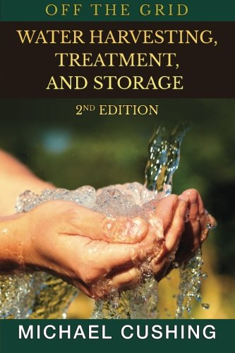 Off The Grid: Water Harvesting, Treatment, and Storage: Cushing, Michael