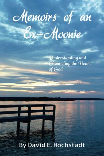 Memoirs of an Ex-Moonie: Understanding and Channeling the Heart of God: Hochstadt, David E.