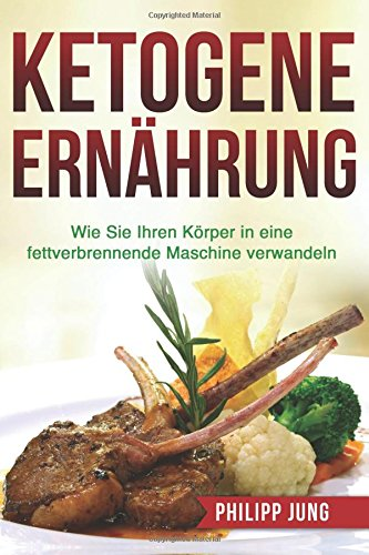 9781517350901: Ketogene Ernährung: Wie Sie Ihren Körper mit der Ketogenen Diät in eine fettverbrennende Maschine verwandeln (Inkl. Einkaufsliste & Essensplan) (German Edition)