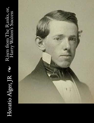 Risen from the Ranks, Or, Harry Walton's: Alger, Jr. Horatio