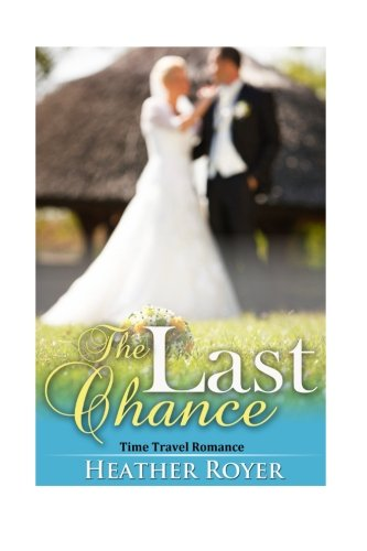 Time Travel Romance: The Last Chance: Heather Royer