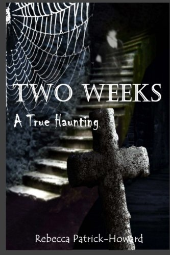 Two Weeks: A True Haunting: A Family's True Haunting (True Hauntings) (Volume 4): Rebecca ...
