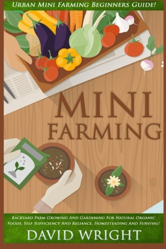 9781517371630: Mini Farming: Urban Mini Farming Beginners Guide! - Backyard Farm Growing And Gardening For Natural Organic Foods, Self Sufficiency And Reliance, Homesteading, And Survival!
