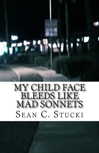 My child face bleeds like mad sonnets: Stucki, Sean C