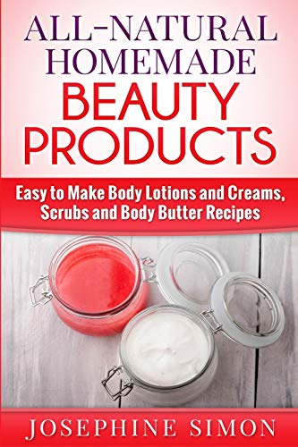 9781517387501: All-Natural Homemade Beauty Products: Easy to Make Body Lotions and Creams, Scrubs and Body Butters Recipes