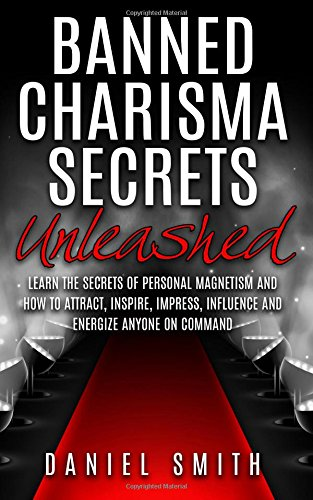 9781517393304: Banned Charisma Secrets Unleashed: Learn The Secrets Of Personal Magnetism And How To Attract, Inspire, Impress, Influence And Energize Anyone On Command