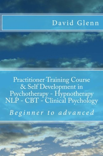 9781517398965: Beginner to Advanced Practitioner Training Course & Self Development in Psychotherapy - Hypnotherapy Neuro-Linguistic Programming (NLP) Cognitive ... - NLP - CBT. Clinical Psychology)