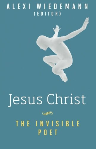 9781517403645: Jesus Christ: The Invisible Poet: Uncovering the Hidden and Revolutionary Poetic Message of Jesus (Poetry from Jesus, The Gospels and The New Testament) (Volume 1)