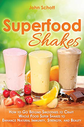 9781517404376: Superfood Shakes: How to Go Beyond Smoothies to Craft Whole-Food Super Shakes to Enhance Natural Immunity, Strength, and Beauty