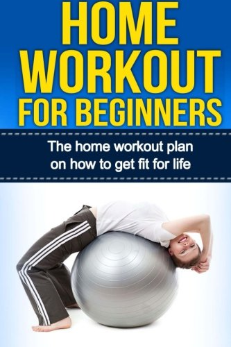 9781517426422: Home Workout For Beginners: The Home Workout Plan On How To Get Fit For Life (Home Workout For Beginners, Home Workout Plan, Exercise And Fitness for beginners) (Volume 1)