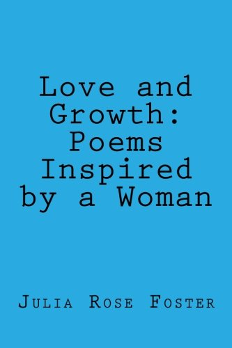 Love and Growth: Poems Inspired by a Woman: Julia Rose Foster