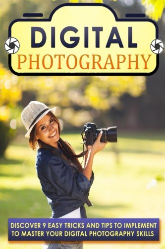 9781517431860: Digital Photography: Discover 9 Easy Tricks And Tips To Implement To Master Your Digital Photography Skills (Photography books, Photography for ... Photography business, Landscape photography)