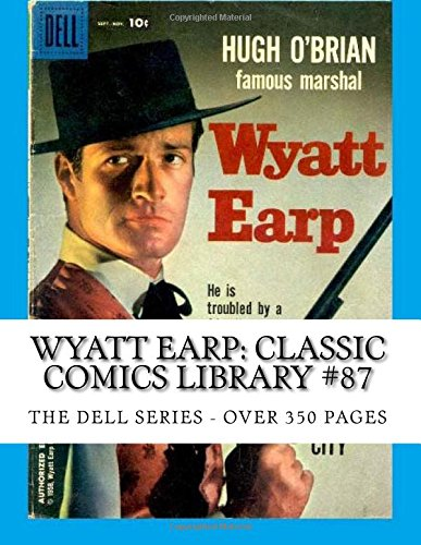 9781517444501: Wyatt Earp: Classic Comics Library #87: The Dell Series - Based On The Hit TV Show Starring Hugh O'Brian - Over 350 Pages - All Stories - No Ads