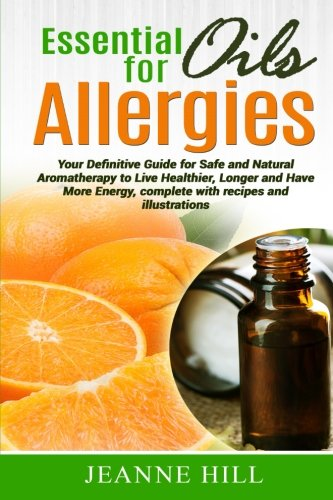 9781517444846: Essential Oils for Allergies: Your Definitive Guide for Safe and Natural Aromatherapy to Live Healthier, Longer and Have More Energy, complete with recipes and illustrations.
