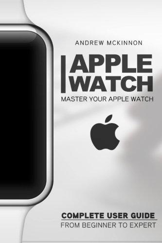 Apple Watch: Master Your Apple Watch - Complete User Guide From Beginners to Expert 9781517457556 Get the Most Out of the Amazing Apple Watch! Do you have an Apple Watch? Are you eager to buy one? How do you know which Apple Watch is