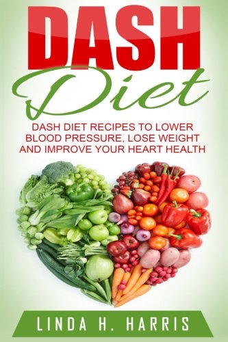 9781517458034: DASH Diet: DASH Diet Recipes to Lower Blood Pressure, Lose Weight and Improve Your Heart Health