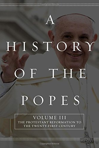 A History of the Popes: Volume III: The Protestant Reformation to the Twenty-First Century (Volume ...