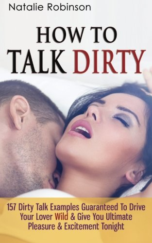 How To Talk Dirty: 157 Dirty Talk Examples Guaranteed To Drive Your Lover Wild & Give You ...
